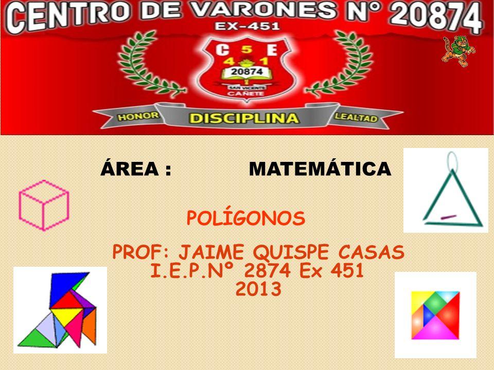 ÁREA :MATEMÁTICA POLÍGONOS PROF: JAIME QUISPE CASAS I.E.P.Nº 2874 Ex 451 2013