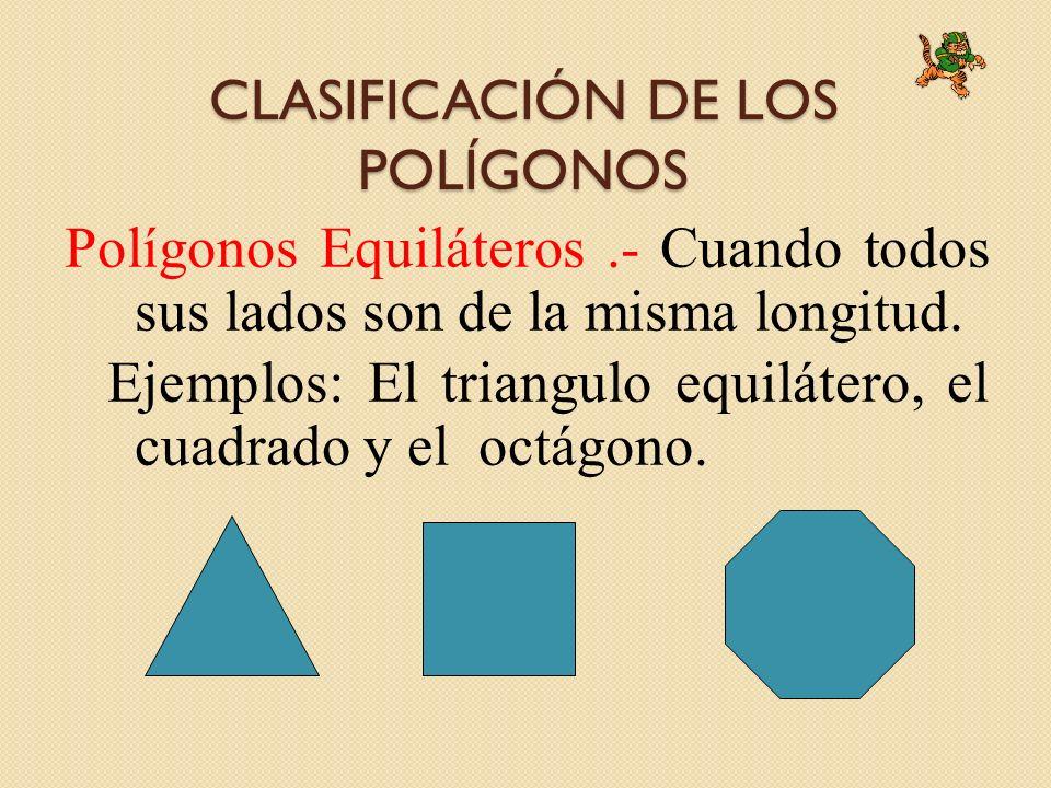 CLASIFICACIÓN DE LOS POLÍGONOS Polígonos Equiláteros.- Cuando todos sus lados son de la misma longitud. Ejemplos: El triangulo equilátero, el cuadrado