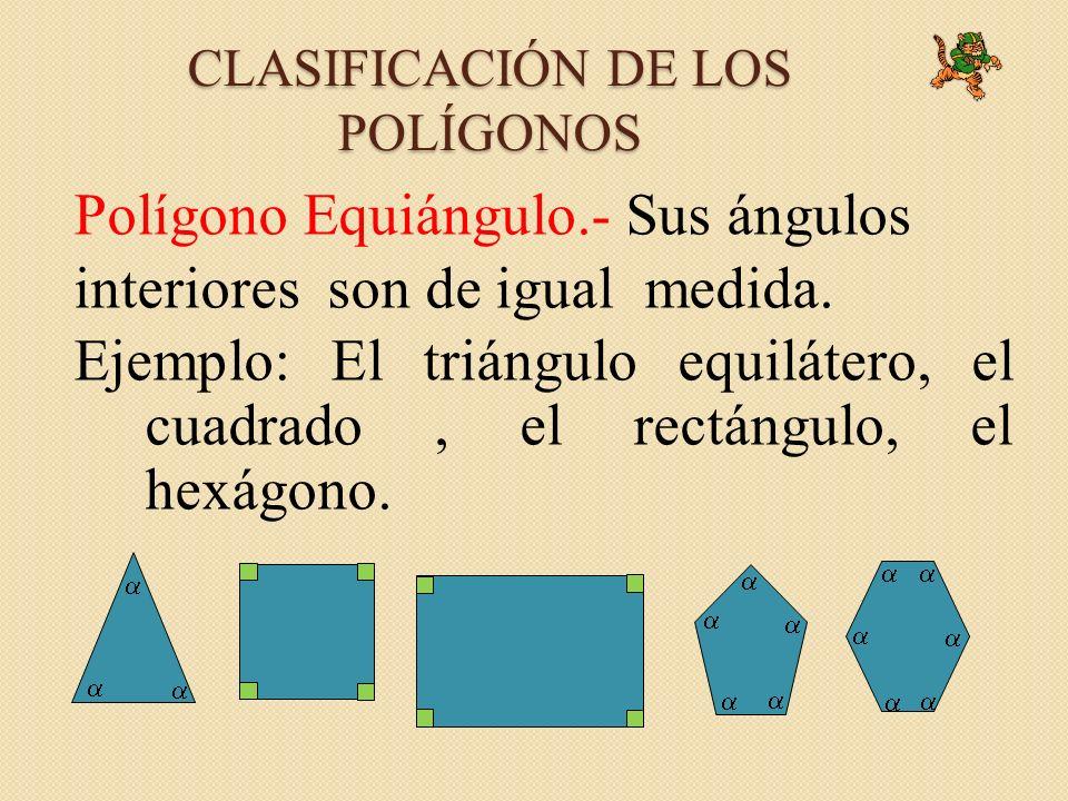 CLASIFICACIÓN DE LOS POLÍGONOS Polígono Equiángulo.- Sus ángulos interiores son de igual medida. Ejemplo: El triángulo equilátero, el cuadrado, el rec