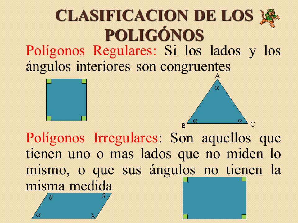 Polígonos Regulares: Si los lados y los ángulos interiores son congruentes Polígonos Irregulares: Son aquellos que tienen uno o mas lados que no miden lo mismo, o que sus ángulos no tienen la misma medida CLASIFICACION DE LOS POLIGÓNOS A B C