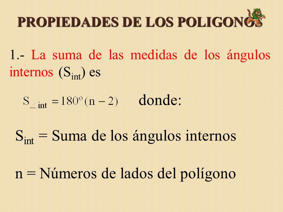 PROPIEDADES DE LOS POLIGONOS 1.- La suma de las medidas de los ángulos internos (S int ) es donde: S int = Suma de los ángulos internos n = Números de lados del polígono