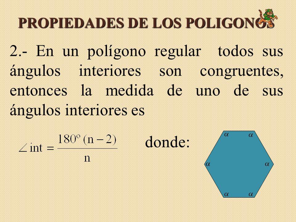 PROPIEDADES DE LOS POLIGONOS 2.- En un polígono regular todos sus ángulos interiores son congruentes, entonces la medida de uno de sus ángulos interio