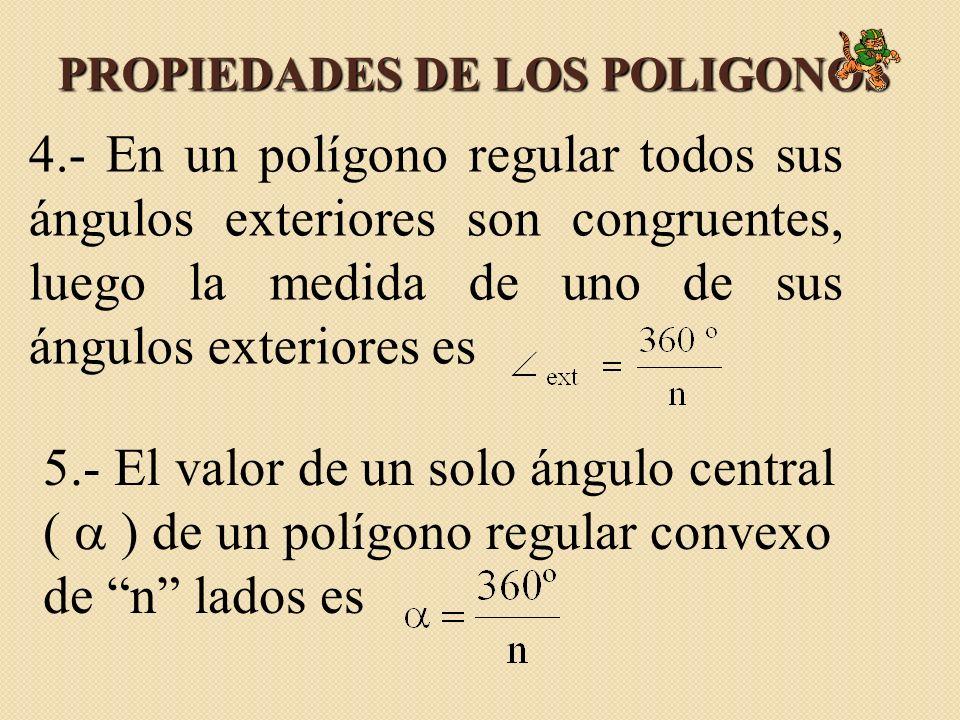 PROPIEDADES DE LOS POLIGONOS 4.- En un polígono regular todos sus ángulos exteriores son congruentes, luego la medida de uno de sus ángulos exteriores es 5.- El valor de un solo ángulo central ( ) de un polígono regular convexo de n lados es