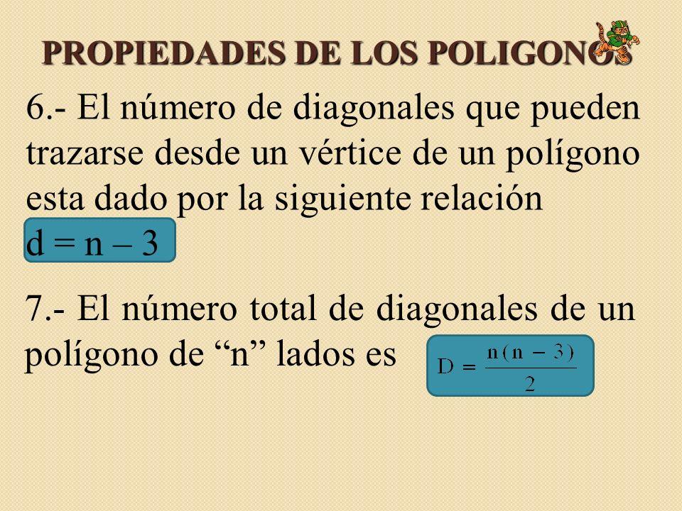 PROPIEDADES DE LOS POLIGONOS 6.- El número de diagonales que pueden trazarse desde un vértice de un polígono esta dado por la siguiente relación d = n – 3 7.- El número total de diagonales de un polígono de n lados es