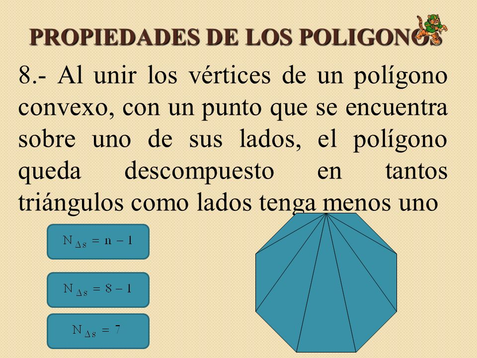 PROPIEDADES DE LOS POLIGONOS 8.- Al unir los vértices de un polígono convexo, con un punto que se encuentra sobre uno de sus lados, el polígono queda descompuesto en tantos triángulos como lados tenga menos uno