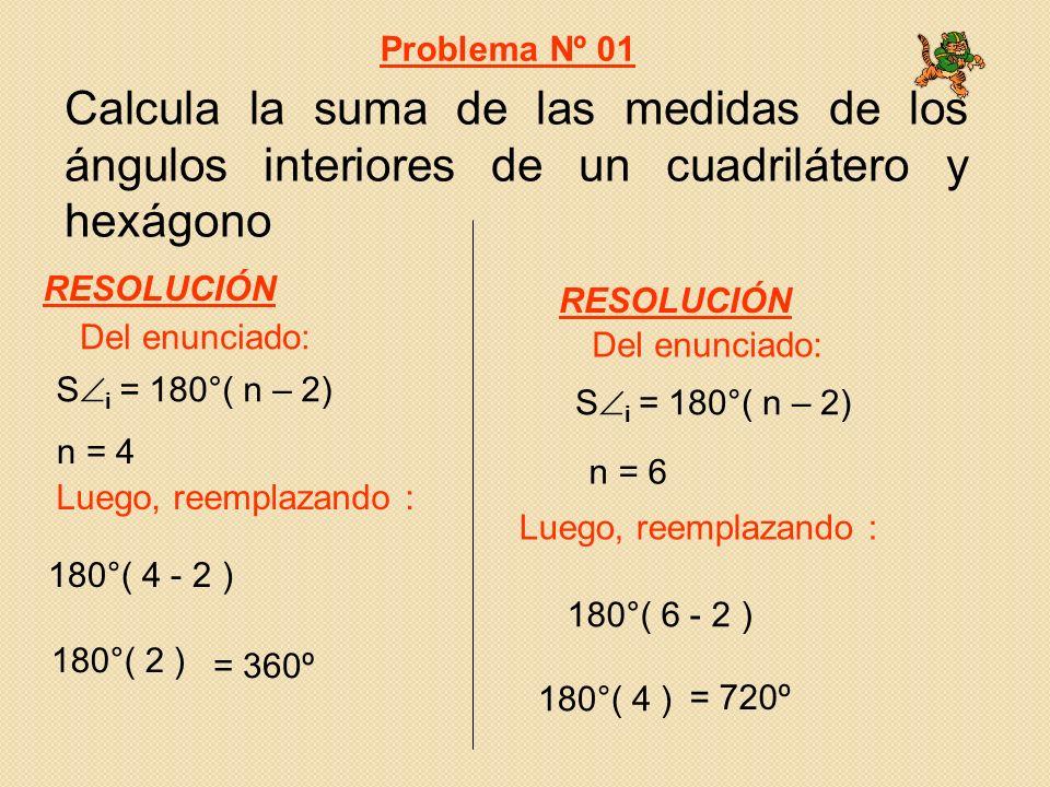Calcula la suma de las medidas de los ángulos interiores de un cuadrilátero y hexágono 180°( 4 - 2 ) = 360º S i = 180°( n – 2) Del enunciado: Luego, reemplazando : Problema Nº 01 RESOLUCIÓN 180°( 6 - 2 ) = 720º S i = 180°( n – 2) Del enunciado: RESOLUCIÓN 180°( 2 ) 180°( 4 ) Luego, reemplazando : n = 4 n = 6