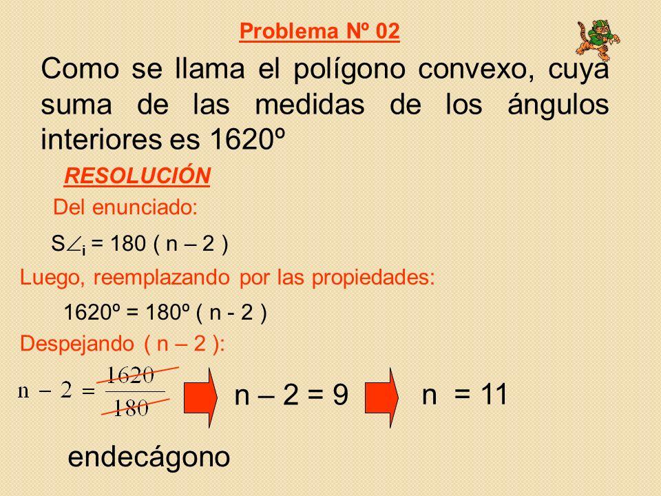 Como se llama el polígono convexo, cuya suma de las medidas de los ángulos interiores es 1620º 1620º = 180º ( n - 2 ) S i = 180 ( n – 2 ) Del enunciado: Luego, reemplazando por las propiedades: Problema Nº 02 RESOLUCIÓN Despejando ( n – 2 ): n – 2 = 9 n = 11 endecágono