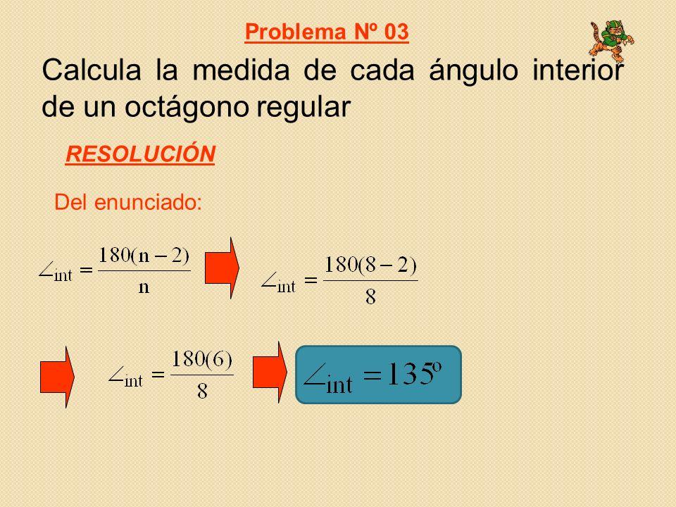 Calcula la medida de cada ángulo interior de un octágono regular Del enunciado: Problema Nº 03 RESOLUCIÓN