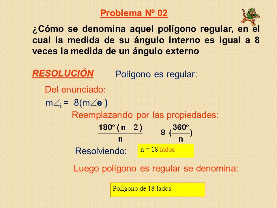 ¿Cómo se denomina aquel polígono regular, en el cual la medida de su ángulo interno es igual a 8 veces la medida de un ángulo externo m i = 8(m e ) Resolviendo: n = 18 lados Polígono de 18 lados Polígono es regular: Problema Nº 02 Del enunciado: Reemplazando por las propiedades: Luego polígono es regular se denomina: RESOLUCIÓN