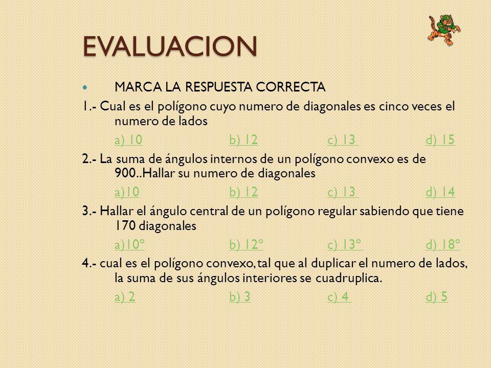 EVALUACION MARCA LA RESPUESTA CORRECTA 1.- Cual es el polígono cuyo numero de diagonales es cinco veces el numero de lados a) 10b) 12c) 13 d) 15 2.- L