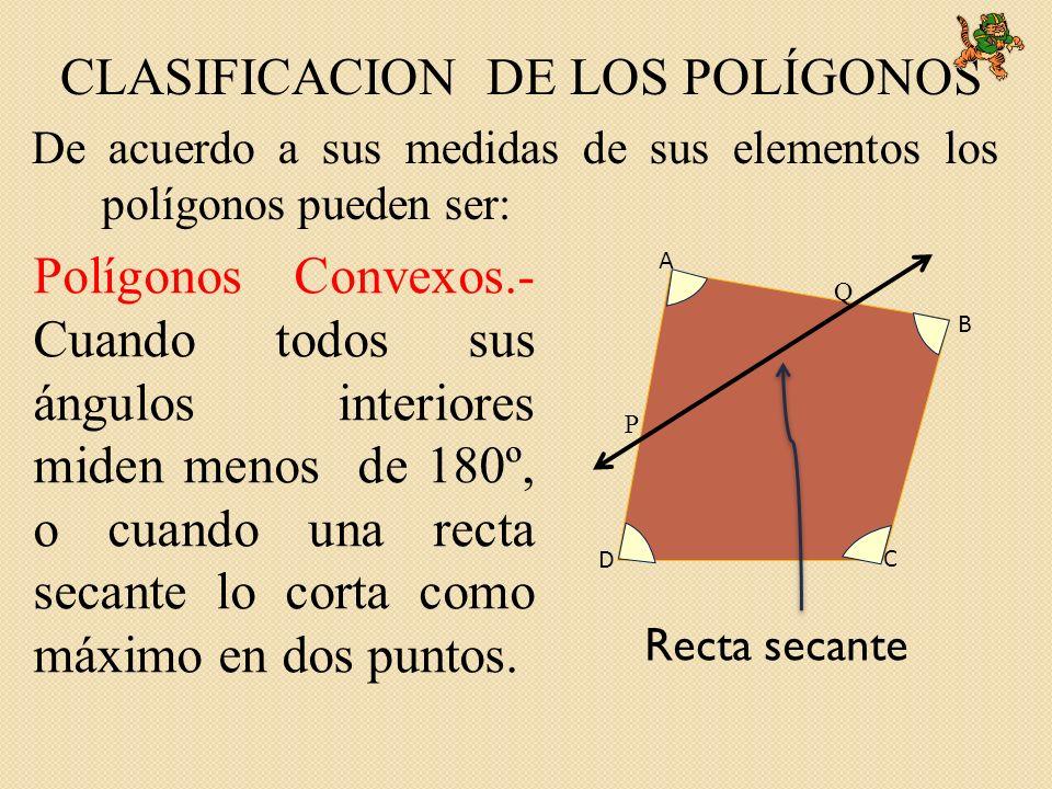 De acuerdo a sus medidas de sus elementos los polígonos pueden ser: CLASIFICACION DE LOS POLÍGONOS Polígonos Convexos.- Cuando todos sus ángulos interiores miden menos de 180º, o cuando una recta secante lo corta como máximo en dos puntos.