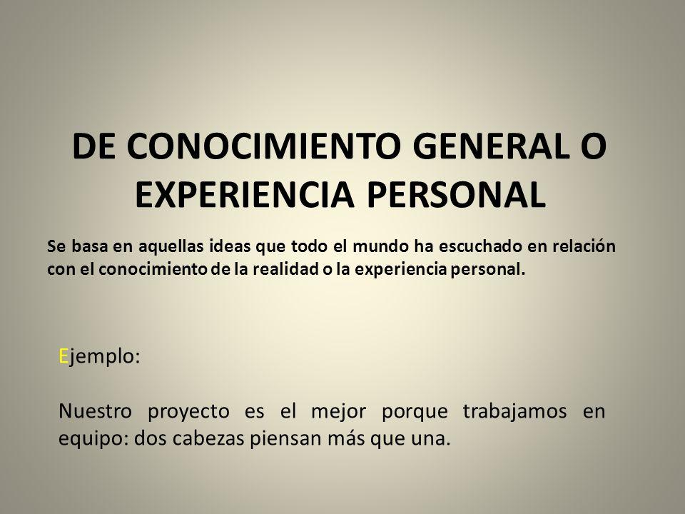 DE CONOCIMIENTO GENERAL O EXPERIENCIA PERSONAL Se basa en aquellas ideas que todo el mundo ha escuchado en relación con el conocimiento de la realidad