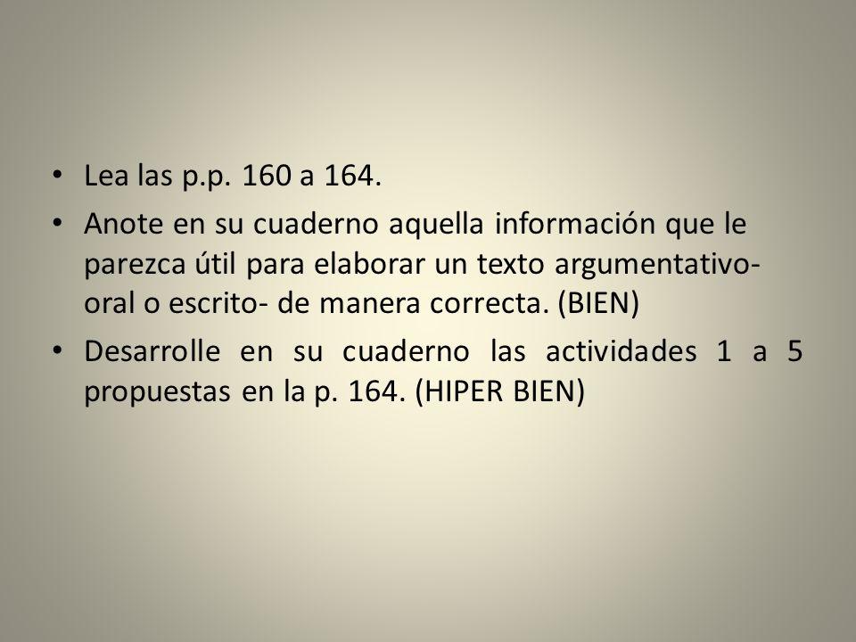 Lea las p.p. 160 a 164. Anote en su cuaderno aquella información que le parezca útil para elaborar un texto argumentativo- oral o escrito- de manera c