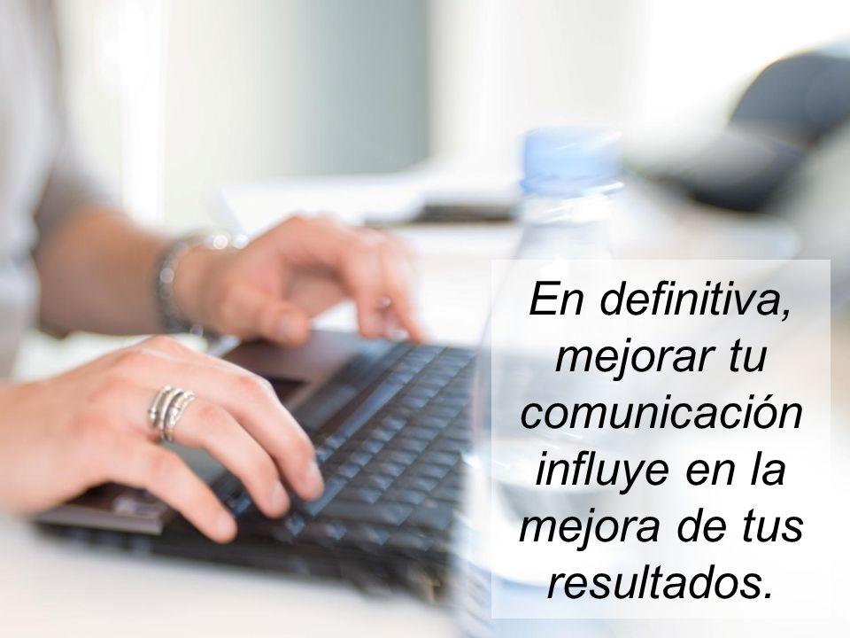 En definitiva, mejorar tu comunicación influye en la mejora de tus resultados.