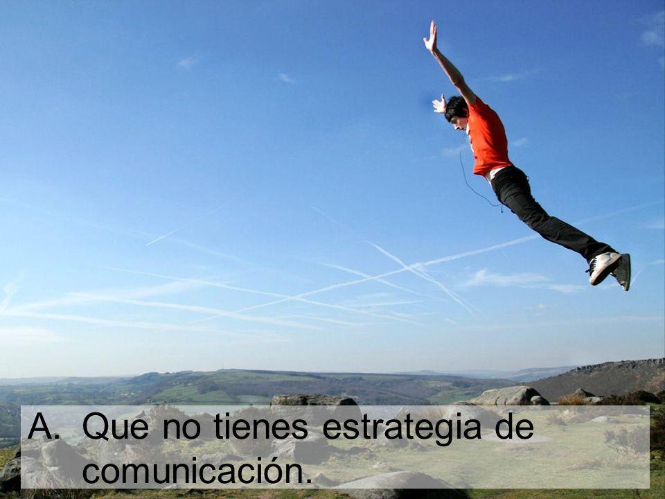 A.Que no tienes estrategia de comunicación.