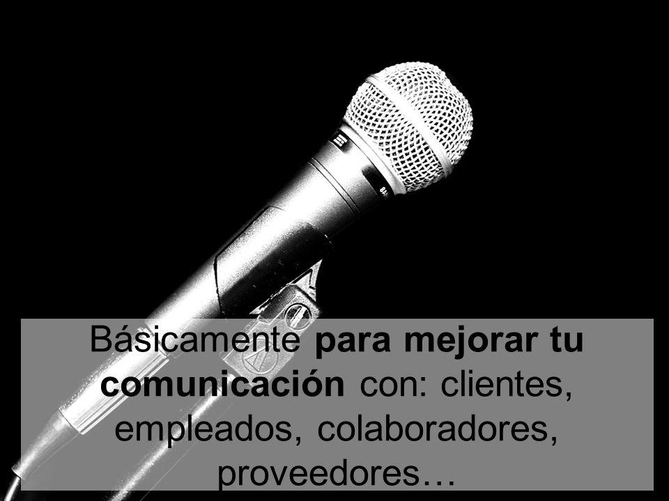 Básicamente para mejorar tu comunicación con: clientes, empleados, colaboradores, proveedores…