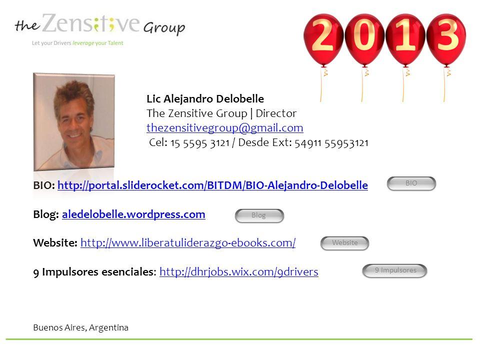 Lic Alejandro Delobelle The Zensitive Group | Director thezensitivegroup@gmail.comthezensitivegroup@gmail.com Cel: 15 5595 3121 / Desde Ext: 54911 55953121 BIO: http://portal.sliderocket.com/BITDM/BIO-Alejandro-Delobellehttp://portal.sliderocket.com/BITDM/BIO-Alejandro-Delobelle Blog: aledelobelle.wordpress.comaledelobelle.wordpress.com Website: http://www.liberatuliderazgo-ebooks.com/ 9 Impulsores esenciales: http://dhrjobs.wix.com/9drivershttp://www.liberatuliderazgo-ebooks.com/http://dhrjobs.wix.com/9drivers Buenos Aires, Argentina Blog Website 9 Impulsores BIO