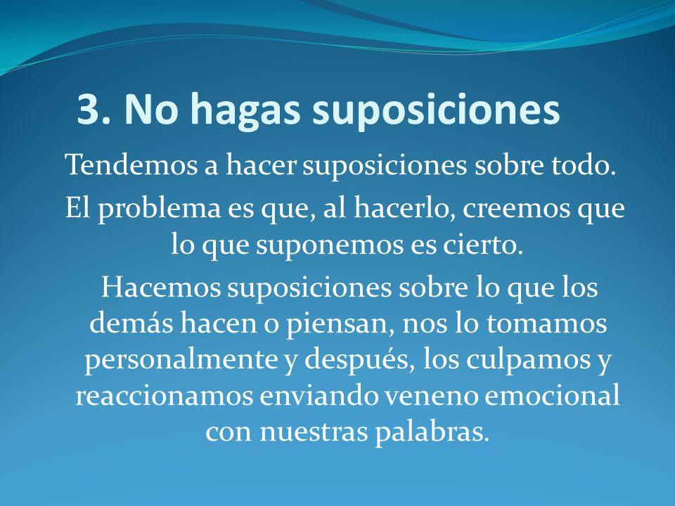 3. No hagas suposiciones Tendemos a hacer suposiciones sobre todo. El problema es que, al hacerlo, creemos que lo que suponemos es cierto. Hacemos sup