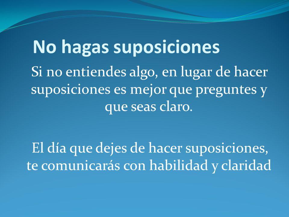 No hagas suposiciones Si no entiendes algo, en lugar de hacer suposiciones es mejor que preguntes y que seas claro. El día que dejes de hacer suposici