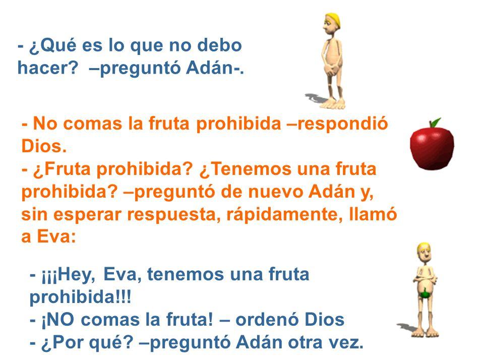- ¿Qué es lo que no debo hacer? –preguntó Adán-. - ¡¡¡Hey, Eva, tenemos una fruta prohibida!!! - ¡NO comas la fruta! – ordenó Dios - ¿Por qué? –pregun