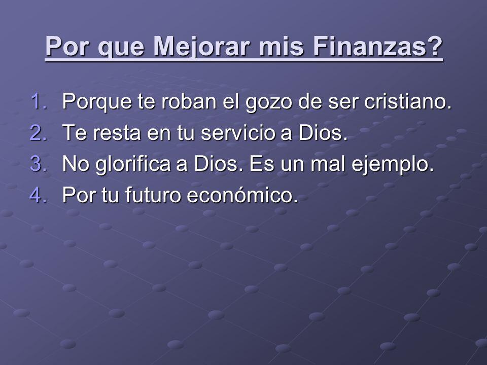 Por que Mejorar mis Finanzas? 1.Porque te roban el gozo de ser cristiano. 2.Te resta en tu servicio a Dios. 3.No glorifica a Dios. Es un mal ejemplo.