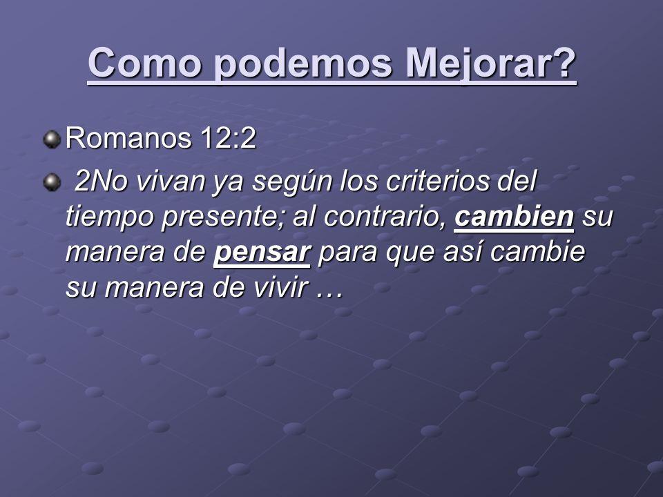 Como podemos Mejorar? Romanos 12:2 2No vivan ya según los criterios del tiempo presente; al contrario, cambien su manera de pensar para que así cambie