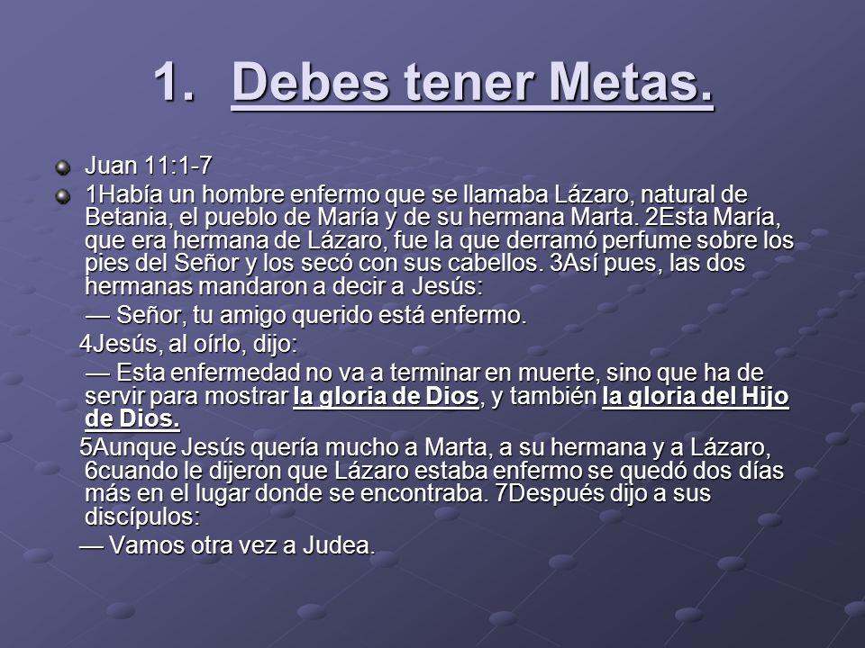 1.Debes tener Metas. Juan 11:1-7 1Había un hombre enfermo que se llamaba Lázaro, natural de Betania, el pueblo de María y de su hermana Marta. 2Esta M