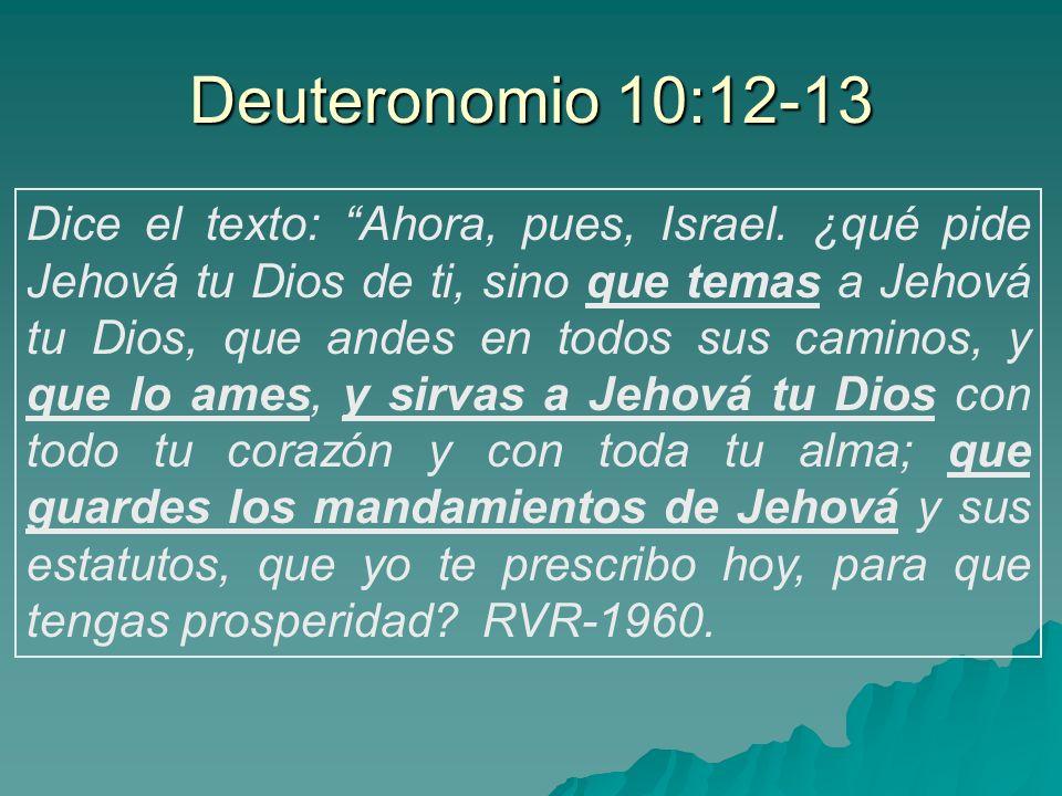 Dice el texto: Ahora, pues, Israel. ¿qué pide Jehová tu Dios de ti, sino que temas a Jehová tu Dios, que andes en todos sus caminos, y que lo ames, y