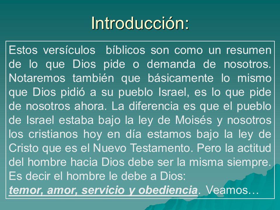Introducción: Estos versículos bíblicos son como un resumen de lo que Dios pide o demanda de nosotros. Notaremos también que básicamente lo mismo que
