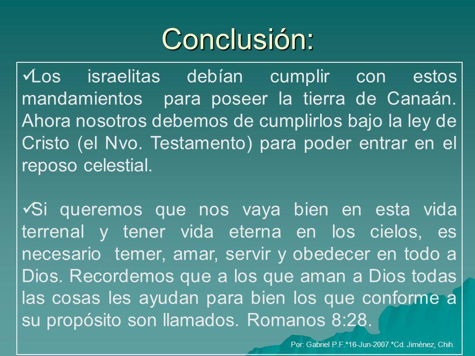 Conclusión: Los israelitas debían cumplir con estos mandamientos para poseer la tierra de Canaán. Ahora nosotros debemos de cumplirlos bajo la ley de