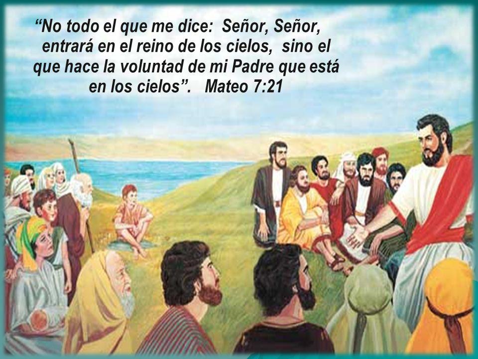 No todo el que me dice: Señor, Señor, entrará en el reino de los cielos, sino el que hace la voluntad de mi Padre que está en los cielos. Mateo 7:21