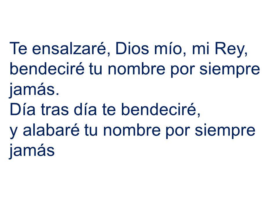 Te ensalzaré, Dios mío, mi Rey, bendeciré tu nombre por siempre jamás.