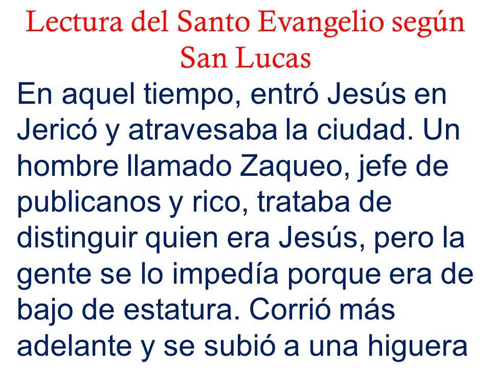 Lectura del Santo Evangelio según San Lucas En aquel tiempo, entró Jesús en Jericó y atravesaba la ciudad. Un hombre llamado Zaqueo, jefe de publicano