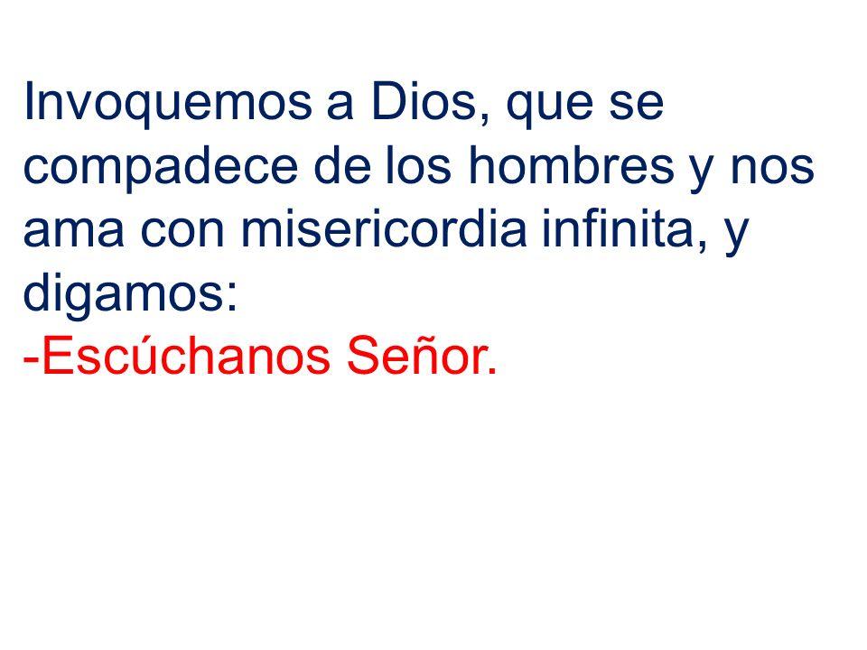 Invoquemos a Dios, que se compadece de los hombres y nos ama con misericordia infinita, y digamos: -Escúchanos Señor.