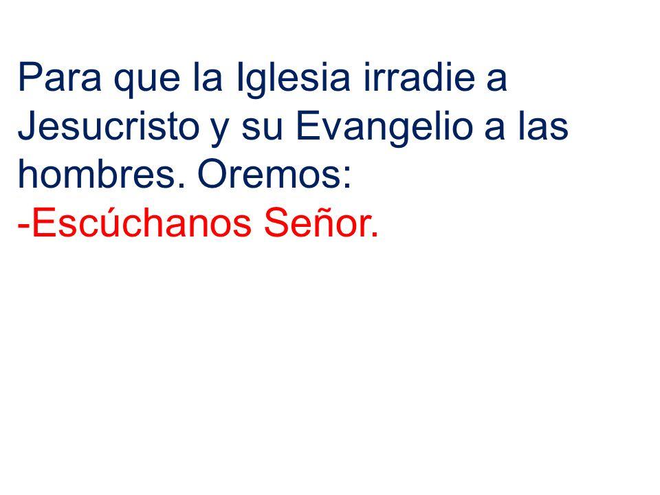 Para que la Iglesia irradie a Jesucristo y su Evangelio a las hombres. Oremos: -Escúchanos Señor.
