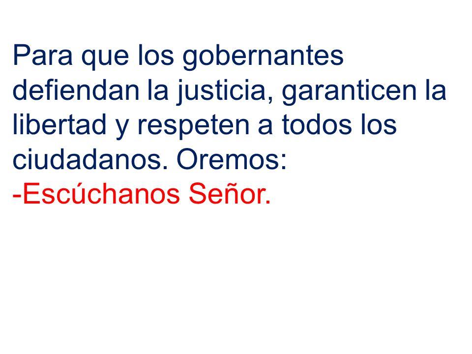 Para que los gobernantes defiendan la justicia, garanticen la libertad y respeten a todos los ciudadanos. Oremos: -Escúchanos Señor.