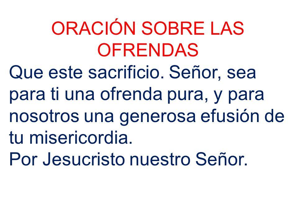 ORACIÓN SOBRE LAS OFRENDAS Que este sacrificio. Señor, sea para ti una ofrenda pura, y para nosotros una generosa efusión de tu misericordia. Por Jesu