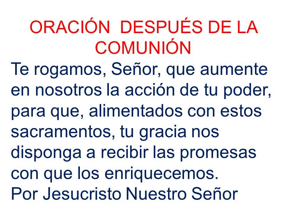 ORACIÓN DESPUÉS DE LA COMUNIÓN Te rogamos, Señor, que aumente en nosotros la acción de tu poder, para que, alimentados con estos sacramentos, tu gracia nos disponga a recibir las promesas con que los enriquecemos.