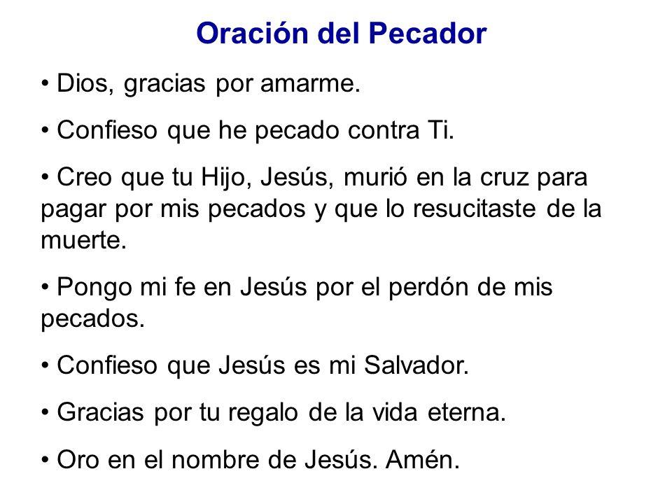 Oración del Pecador Dios, gracias por amarme. Confieso que he pecado contra Ti. Creo que tu Hijo, Jesús, murió en la cruz para pagar por mis pecados y