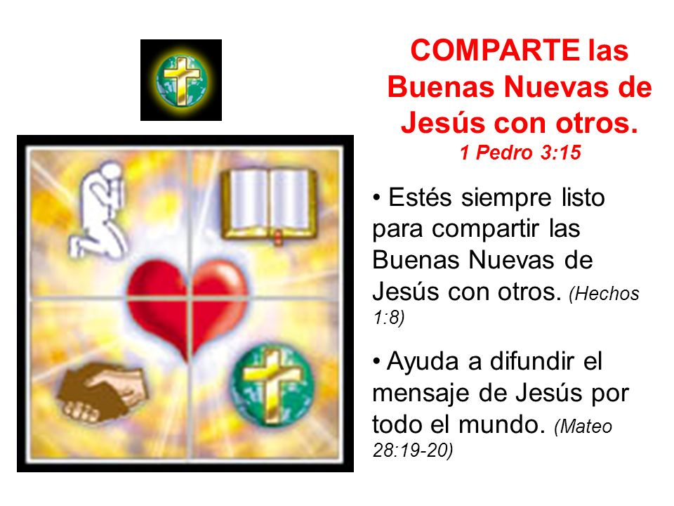 COMPARTE las Buenas Nuevas de Jesús con otros. 1 Pedro 3:15 Estés siempre listo para compartir las Buenas Nuevas de Jesús con otros. (Hechos 1:8) Ayud