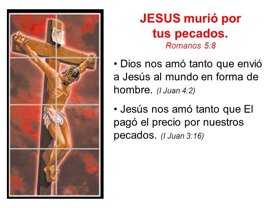 JESUS murió por tus pecados. Romanos 5:8 Dios nos amó tanto que envió a Jesús al mundo en forma de hombre. (I Juan 4:2) Jesús nos amó tanto que El pag
