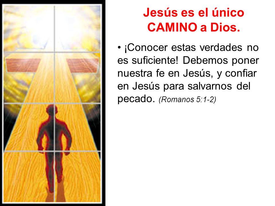 Jesús es el único CAMINO a Dios. ¡Conocer estas verdades no es suficiente! Debemos poner nuestra fe en Jesús, y confiar en Jesús para salvarnos del pe