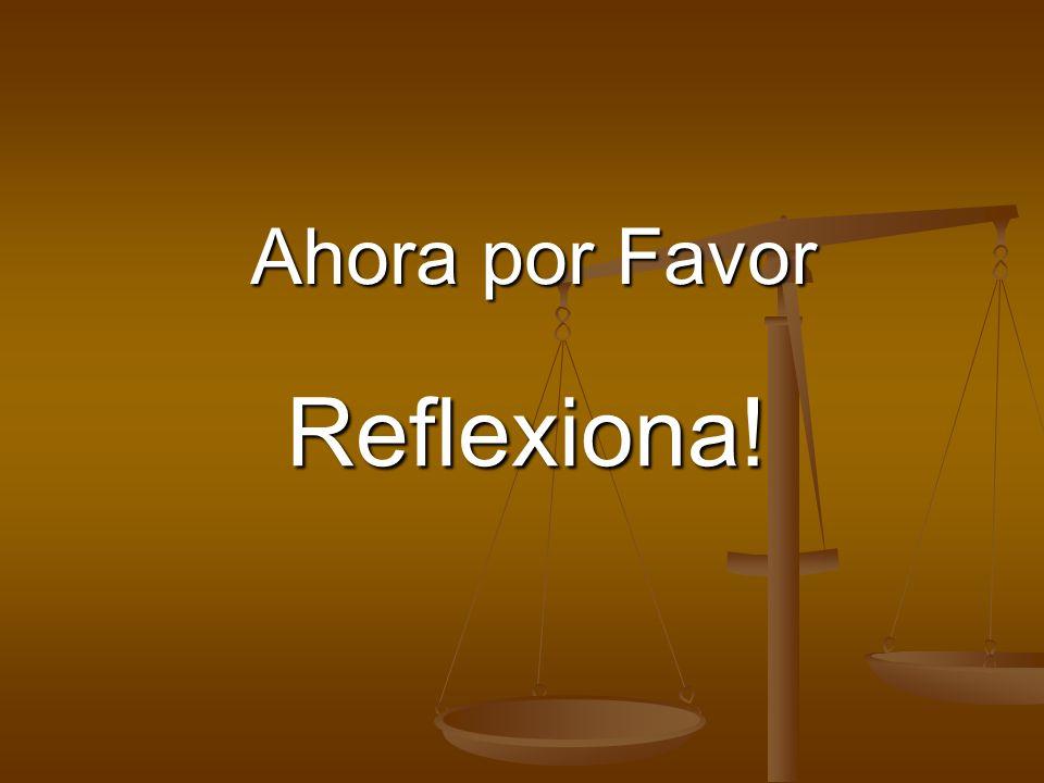 Ahora por Favor Reflexiona!