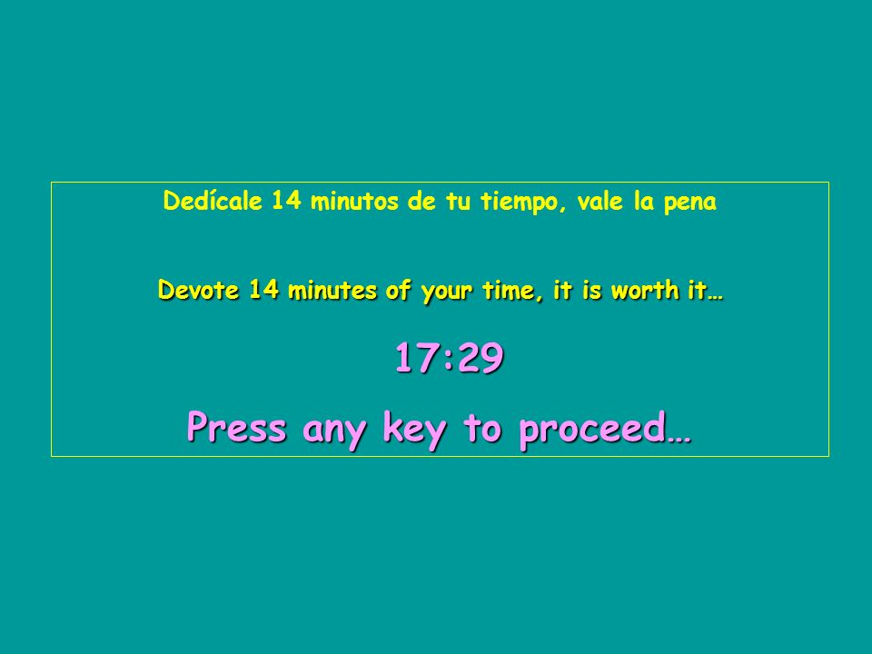 Dedícale 14 minutos de tu tiempo, vale la pena Devote 14 minutes of your time, it is worth it… 17:31 17:3117:3117:3117:3117:31 Press any key to proceed…