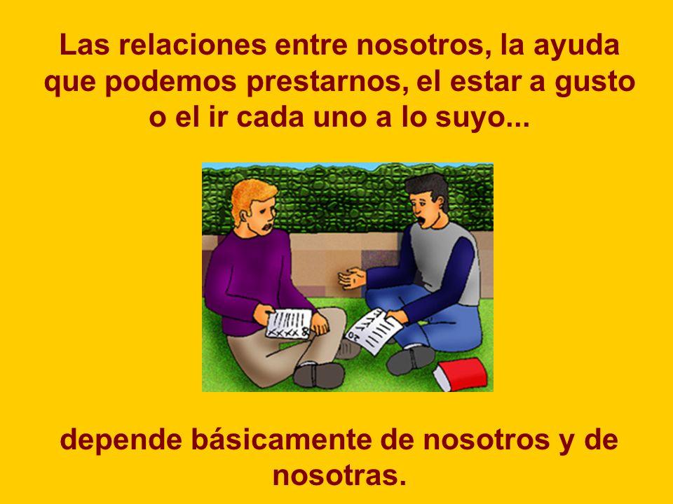Las relaciones entre nosotros, la ayuda que podemos prestarnos, el estar a gusto o el ir cada uno a lo suyo...