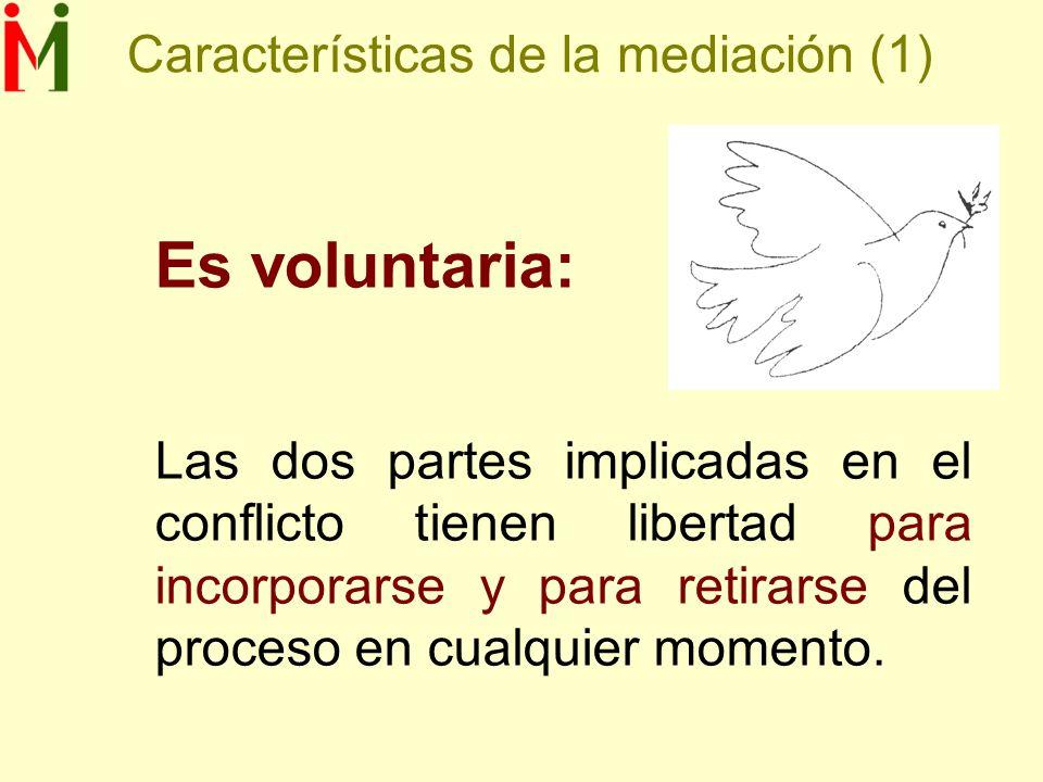 Características de la mediación (1) Es voluntaria: Las dos partes implicadas en el conflicto tienen libertad para incorporarse y para retirarse del proceso en cualquier momento.