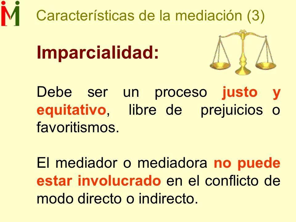 Características de la mediación (3) Imparcialidad: Debe ser un proceso justo y equitativo, libre de prejuicios o favoritismos. El mediador o mediadora