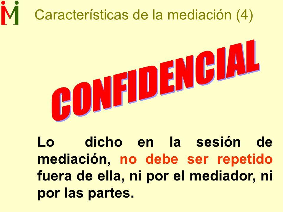 Características de la mediación (4) Lo dicho en la sesión de mediación, no debe ser repetido fuera de ella, ni por el mediador, ni por las partes.