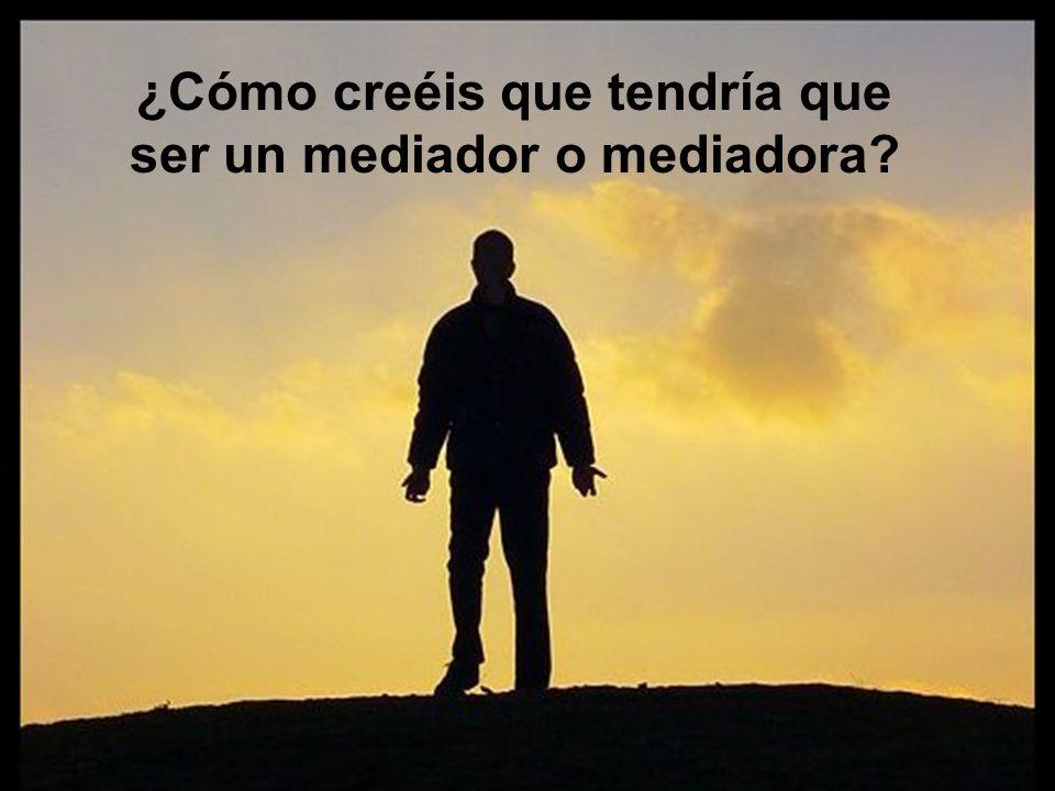 ¿Cómo creéis que tendría que ser un mediador o mediadora?