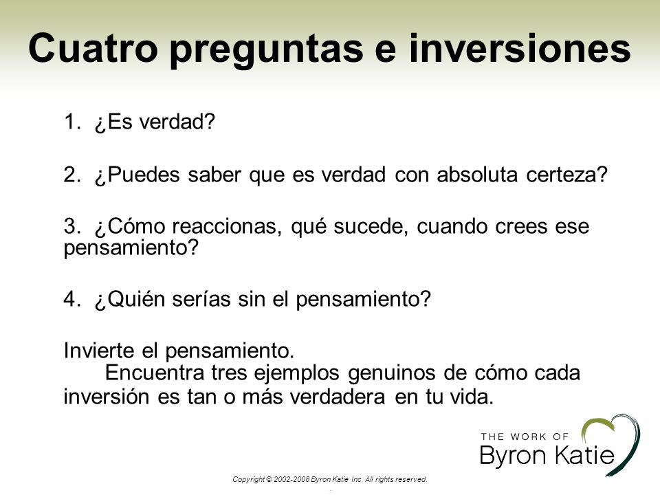 Copyright © 2002-2008 Byron Katie Inc. All rights reserved.. Cuatro preguntas e inversiones 1. ¿Es verdad? 2. ¿Puedes saber que es verdad con absoluta